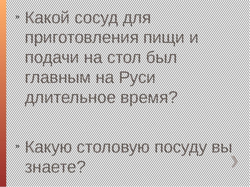 Какой сосуд для приготовления пищи и подачи на стол был главным на Руси длите...