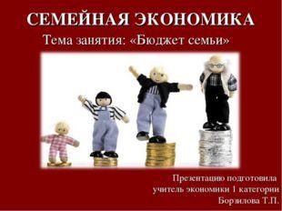 СЕМЕЙНАЯ ЭКОНОМИКА Тема занятия: «Бюджет семьи» Презентацию подготовила учите