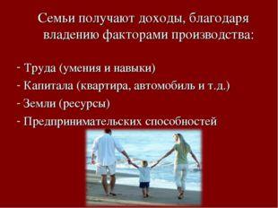 Семьи получают доходы, благодаря владению факторами производства: Труда (умен