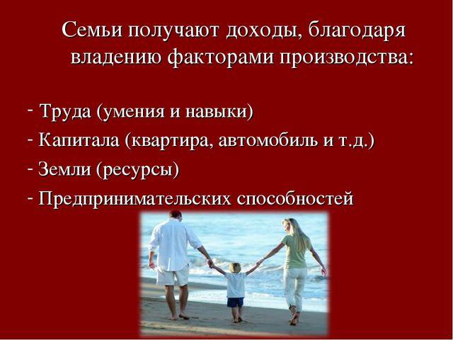 Семьи получают доходы, благодаря владению факторами производства: Труда (умен...