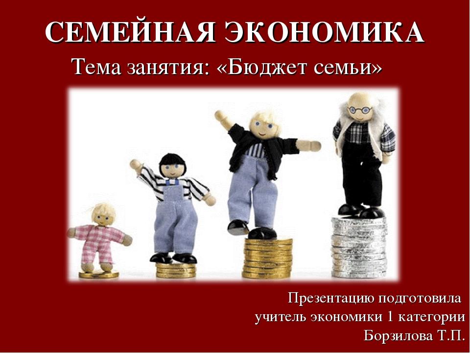 СЕМЕЙНАЯ ЭКОНОМИКА Тема занятия: «Бюджет семьи» Презентацию подготовила учите...