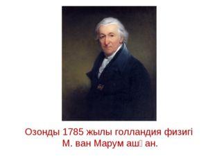 Озонды 1785 жылы голландия физигі М. ван Марум ашқан.