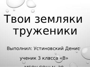 Твои земляки труженики Выполнил: Устиновский Денис ученик 3 класса «В» МБОУ С