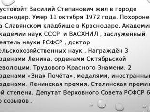 Пустовойт Василий Степанович жил в городе Краснодар. Умер 11 октября 1972 год