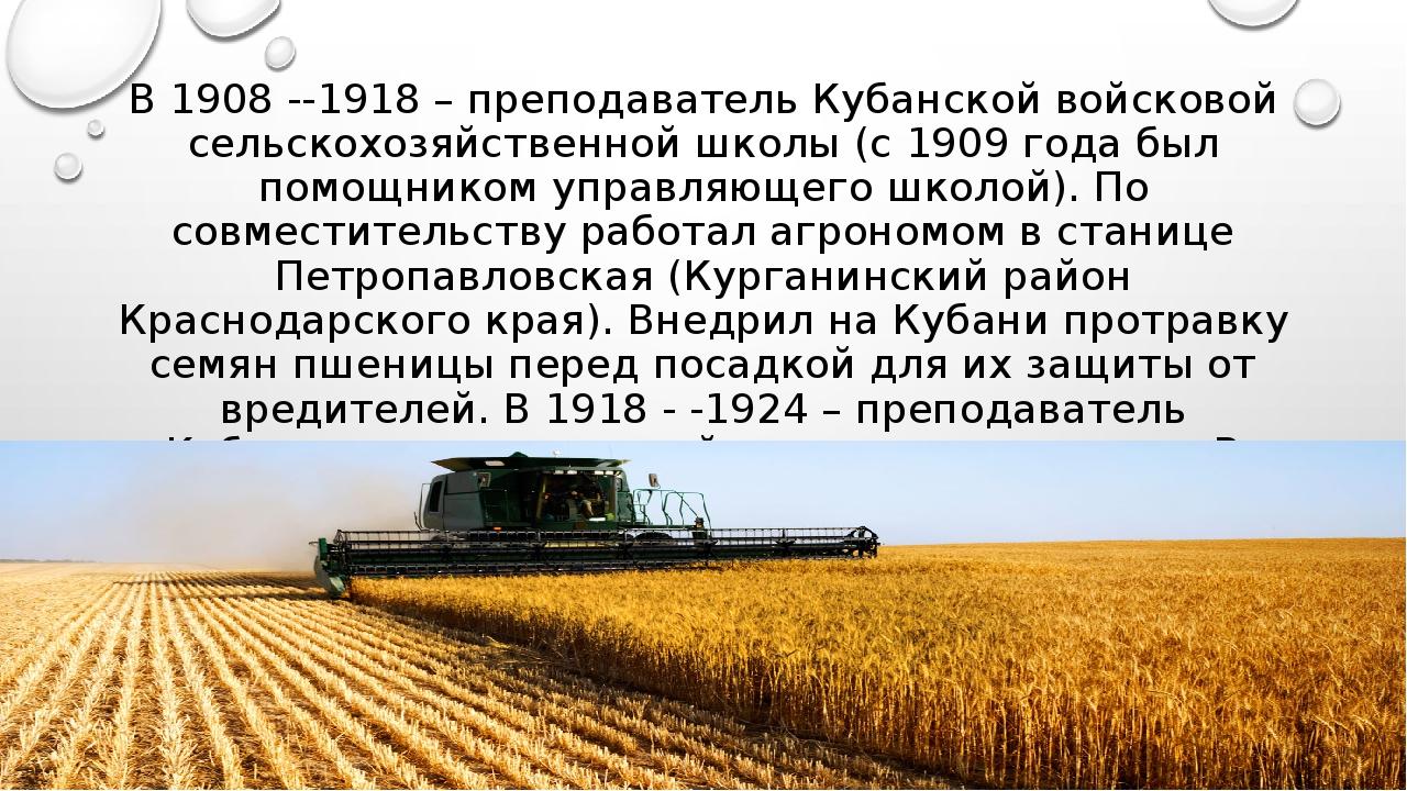 В 1908 -1918 – преподаватель Кубанской войсковой сельскохозяйственной школы...
