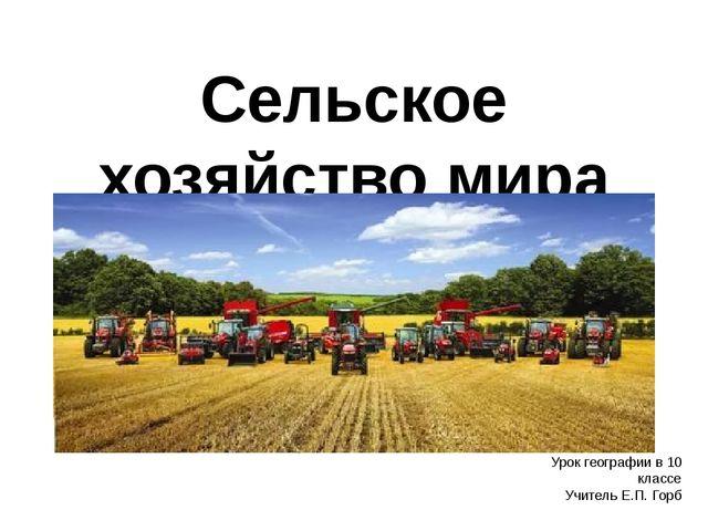 Сельское хозяйство мира Урок географии в 10 классе Учитель Е.П. Горб