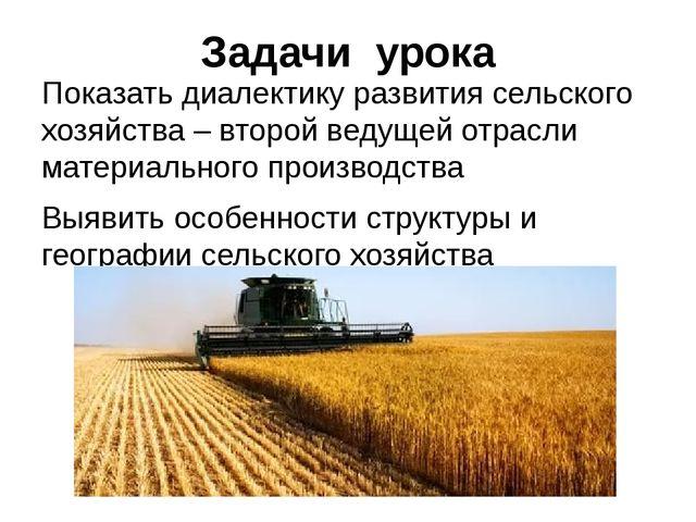 Задачи урока Показать диалектику развития сельского хозяйства – второй ведуще...