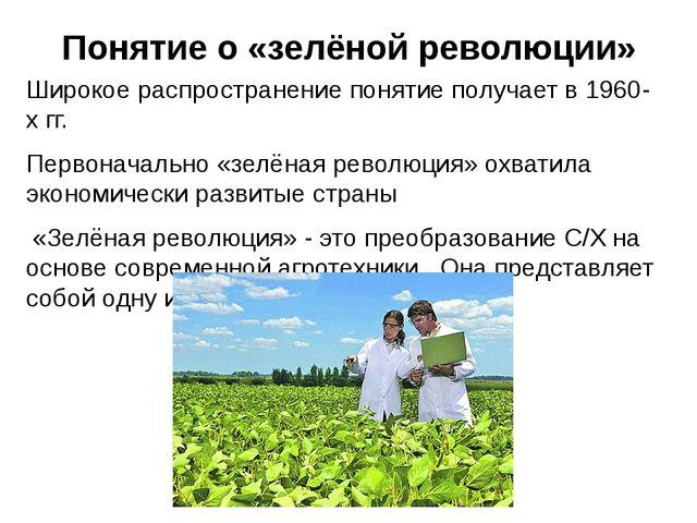 Понятие о «зелёной революции» Широкое распространение понятие получает в 1960...