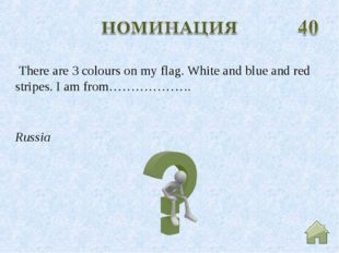 Russia There are 3 colours on my flag. White and blue and red stripes. I am f