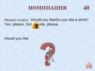 Would you like Введите вопрос  Would you like/Do you like a drink? Yes, pleas