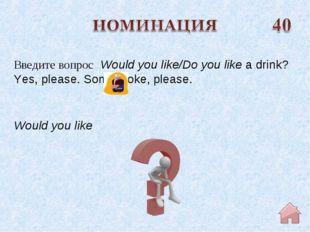 Would you like Введите вопрос Would you like/Do you likea drink? Yes, pleas