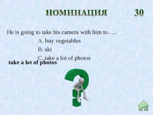 take a lot of photos He is going to take his camera with him to….. A. buy ve