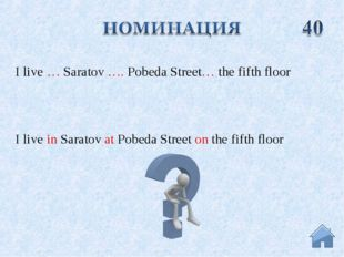 I live in Saratov at Pobeda Street on the fifth floor I live … Saratov …. Pob