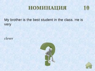 clever My brother is the best student in the class. He is very