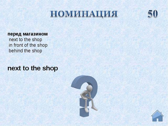 next to the shop перед магазином next to the shop in front of the shop beh...