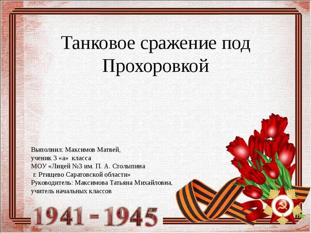 Танковое сражение под Прохоровкой Выполнил: Максимов Матвей, ученик 3 «а» кла...