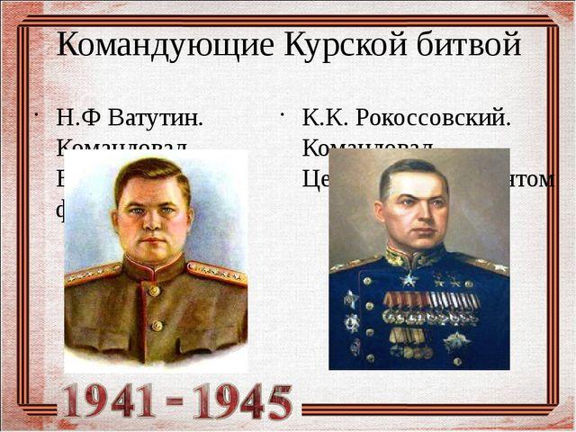 Командующие Курской битвой Н.Ф Ватутин. Командовал Воронежским фронтом К.К. Р...