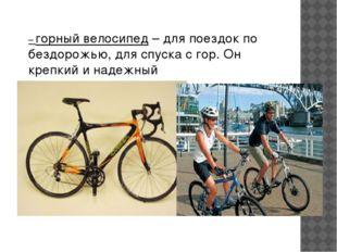 – горный велосипед– для поездок по бездорожью, для спуска с гор. Он крепкий