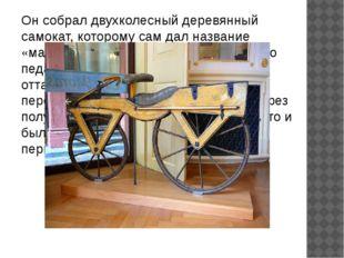 Он собрал двухколесный деревянный самокат, которому сам дал название «машина