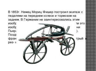 В 1853г. Немец Мориц Фишер построил экипаж с педалями на переднем колесе и то