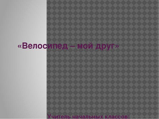 «Велосипед – мой друг» Учитель начальных классов: МБОУ – Хотимль - Кузменковс...