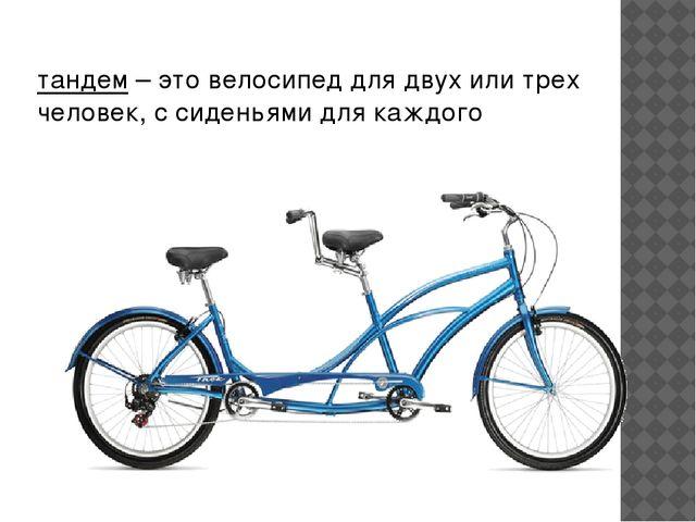 тандем– это велосипед для двух или трех человек, с сиденьями для каждого