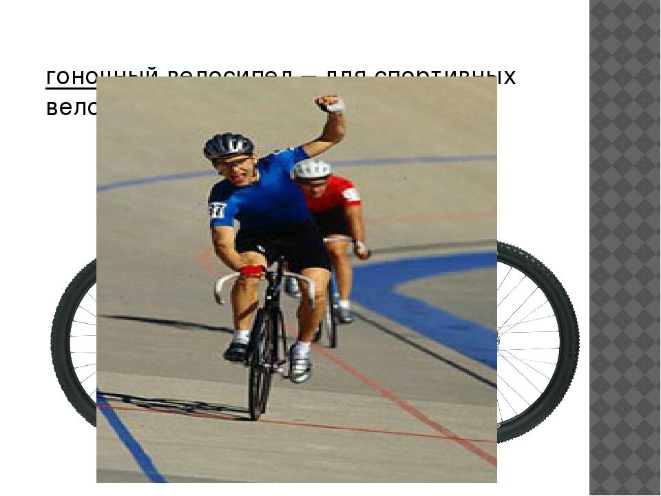 гоночный велосипед– для спортивных велогонок
