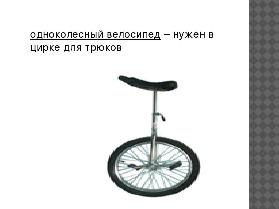 одноколесный велосипед– нужен в цирке для трюков