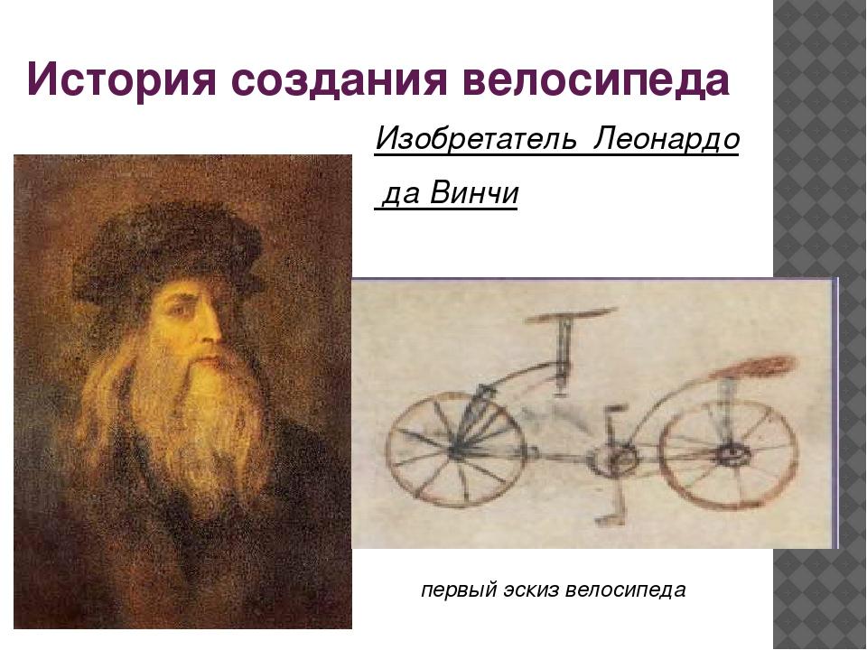 Изобретатель Леонардо да Винчи История создания велосипеда первый эскиз велос...