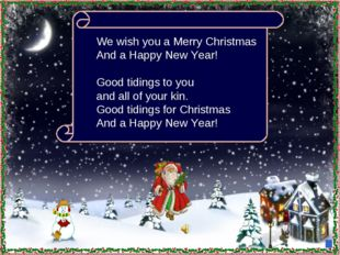 We wish you a Merry Christmas And a Happy New Year! Good tidings to you and a
