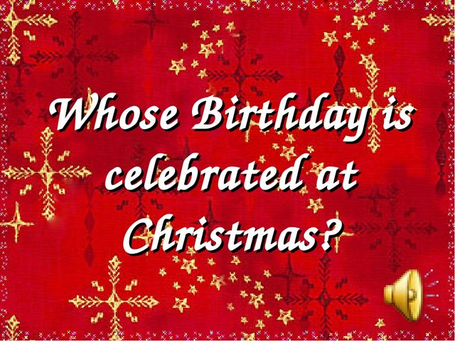 Whose Birthday is celebrated at Christmas?