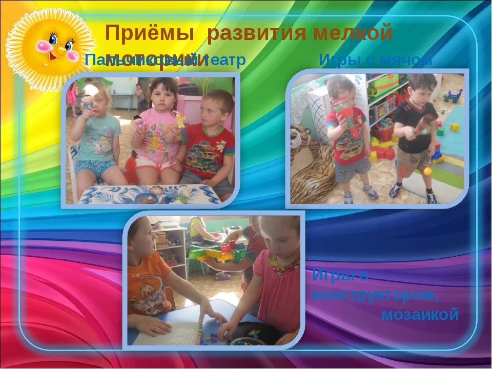 Приёмы развития мелкой моторики Пальчиковый театр Игры с мячом Игры с констру...