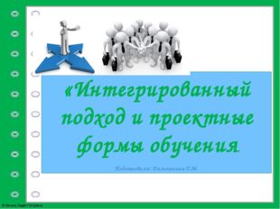 «Интегрированный подход и проектные формы обучения Подготовила: Дальчанина Т.