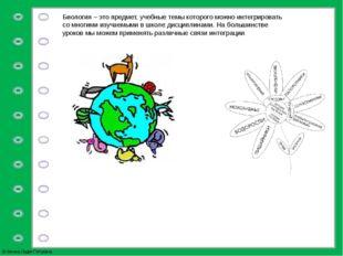 Биология – это предмет, учебные темы которого можно интегрировать со многими