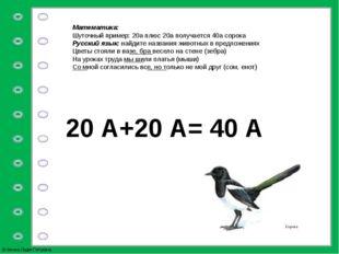 Математика: Шуточный пример: 20а плюс 20а получается 40а сорока Русский язык: