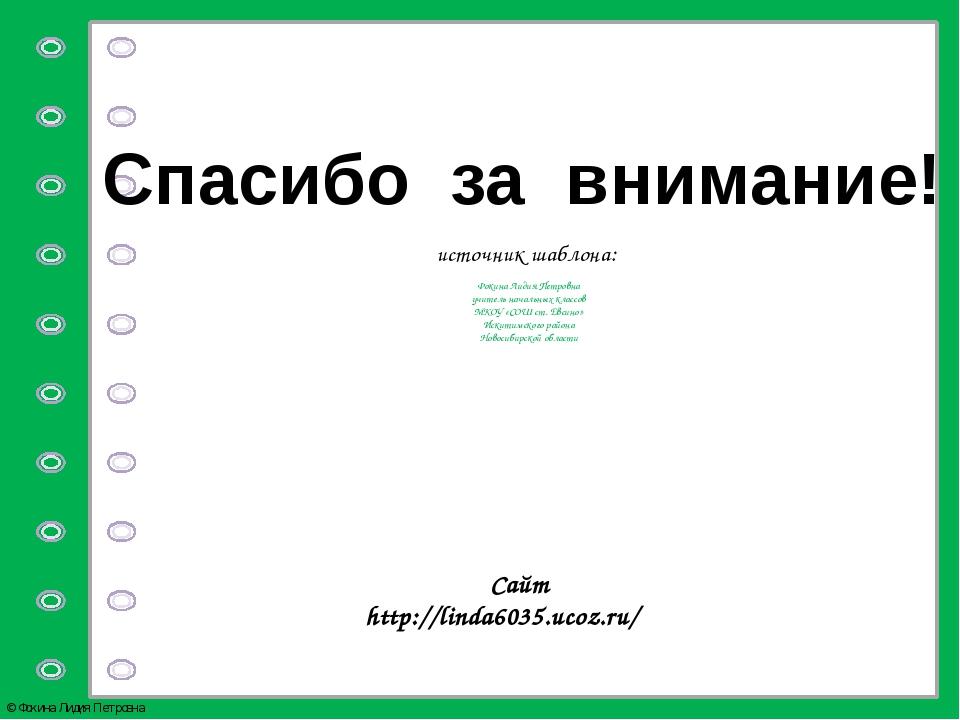 Спасибо за внимание! источник шаблона: Фокина Лидия Петровна учитель начальны...