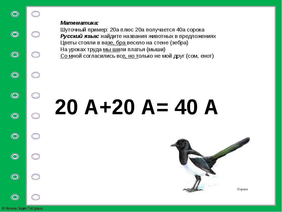 Математика: Шуточный пример: 20а плюс 20а получается 40а сорока Русский язык:...