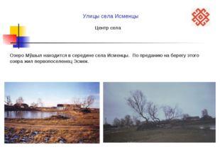 Озеро Мўшыл находится в середине села Исменцы. По преданию на берегу этого оз