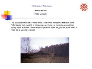 Легенды с. Исменцы. Микал курык На возвышенности стояла изба. Там жила женщин