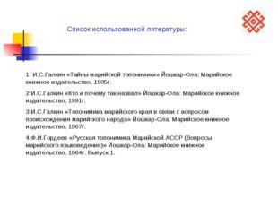 Список использованной литературы: 1. И.С.Галкин «Тайны марийской топонимики»