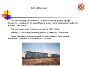 Село Исменцы расположено в 15 км к востоку от центра города Звенигово, непод