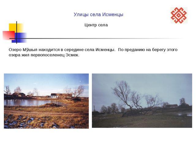 Озеро Мўшыл находится в середине села Исменцы. По преданию на берегу этого оз...