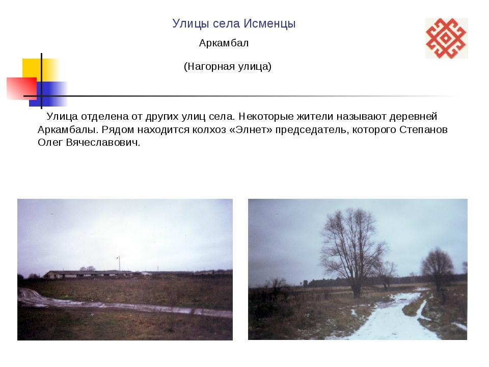 Улицы села Исменцы Аркамбал (Нагорная улица) Улица отделена от других улиц се...