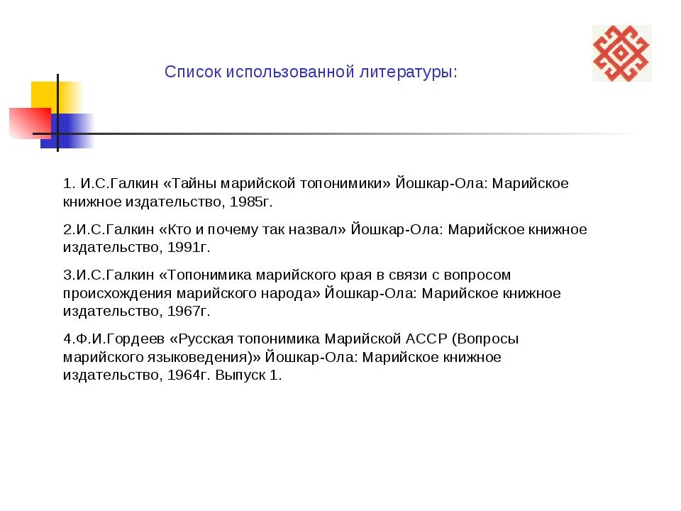 Список использованной литературы: 1. И.С.Галкин «Тайны марийской топонимики»...