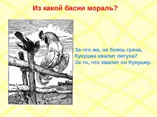 За что же, не боясь греха, Кукушка хвалит петуха7 За то, что хвалит он Кукушк