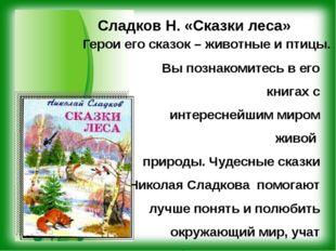 Сладков Н. «Сказки леса» Герои его сказок – животные и птицы. Вы познакомите