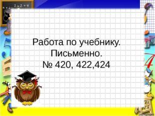 Работа по учебнику. Письменно. № 420, 422,424