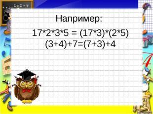 Например: 17*2*3*5 = (17*3)*(2*5) (3+4)+7=(7+3)+4