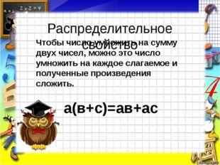 Распределительное свойство Чтобы число умножить на сумму двух чисел, можно эт