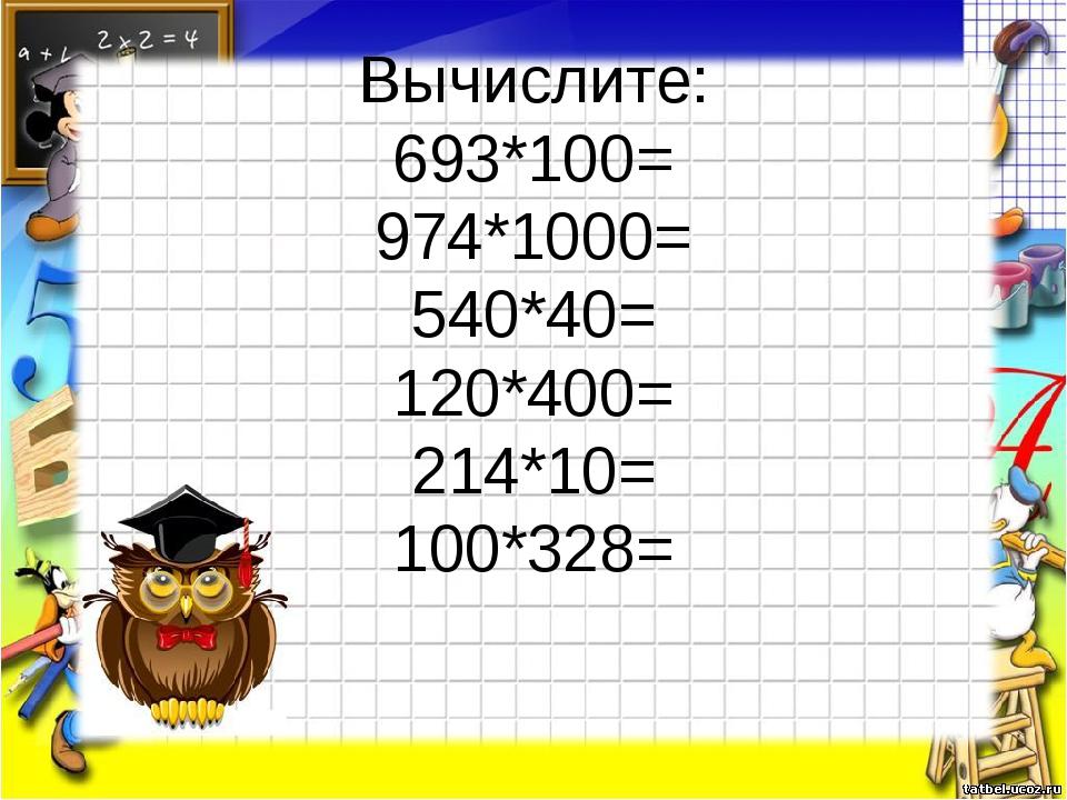 Вычислите: 693*100= 974*1000= 540*40= 120*400= 214*10= 100*328=